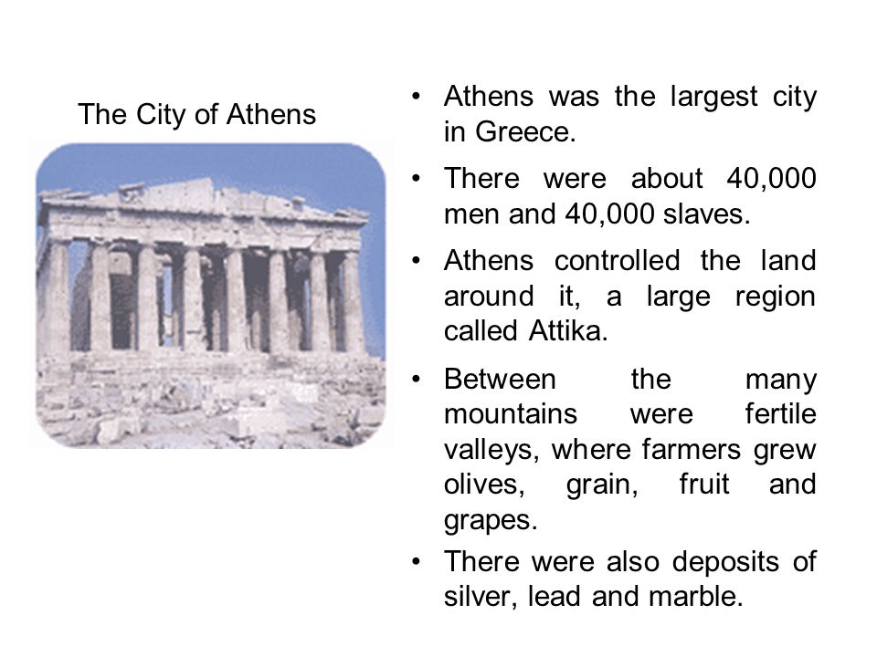 The City of Athens Athens was the largest city in Greece. There were about 40,000 men and 40,000 slaves.