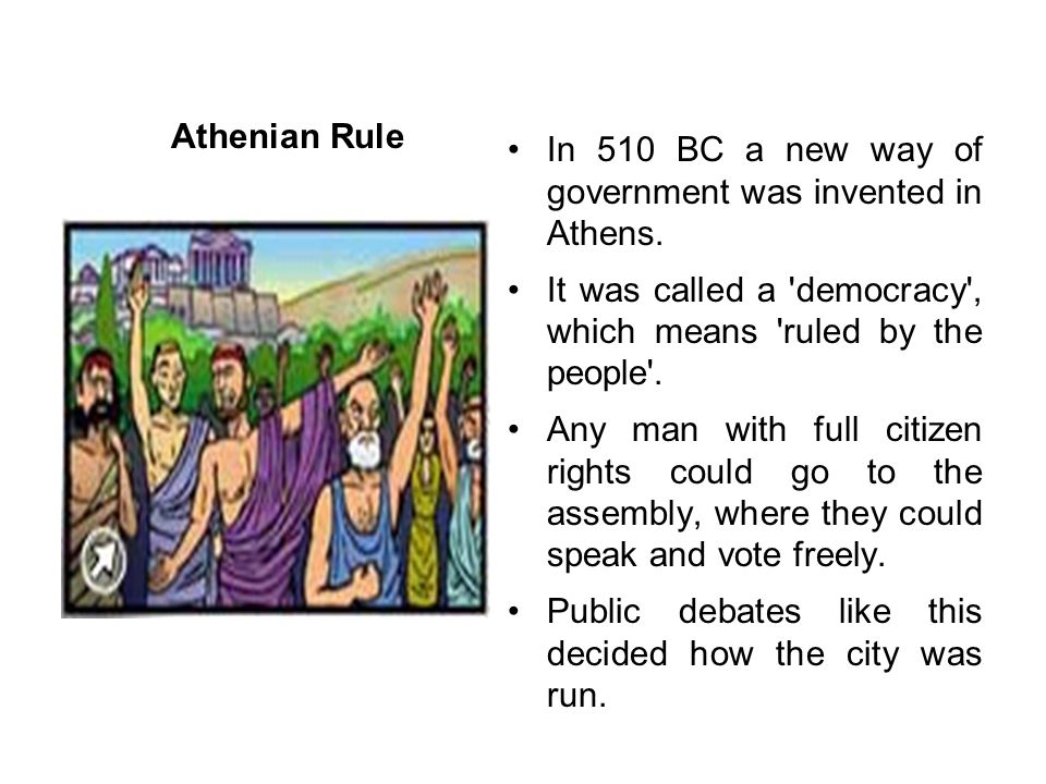 Athenian Rule In 510 BC a new way of government was invented in Athens. It was called a democracy , which means ruled by the people .
