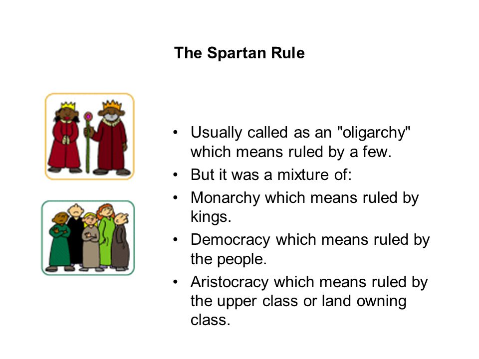 The Spartan Rule Usually called as an oligarchy which means ruled by a few. But it was a mixture of: