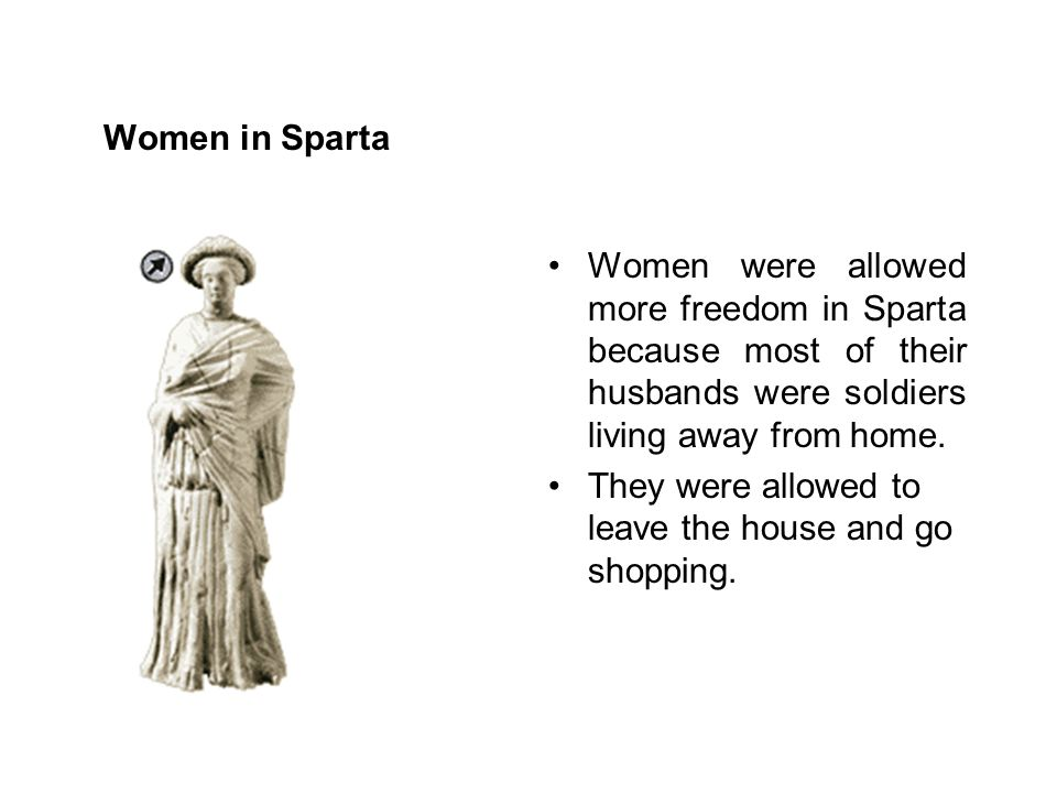 Women in Sparta Women were allowed more freedom in Sparta because most of their husbands were soldiers living away from home.