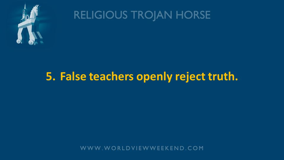 5. False teachers openly reject truth.