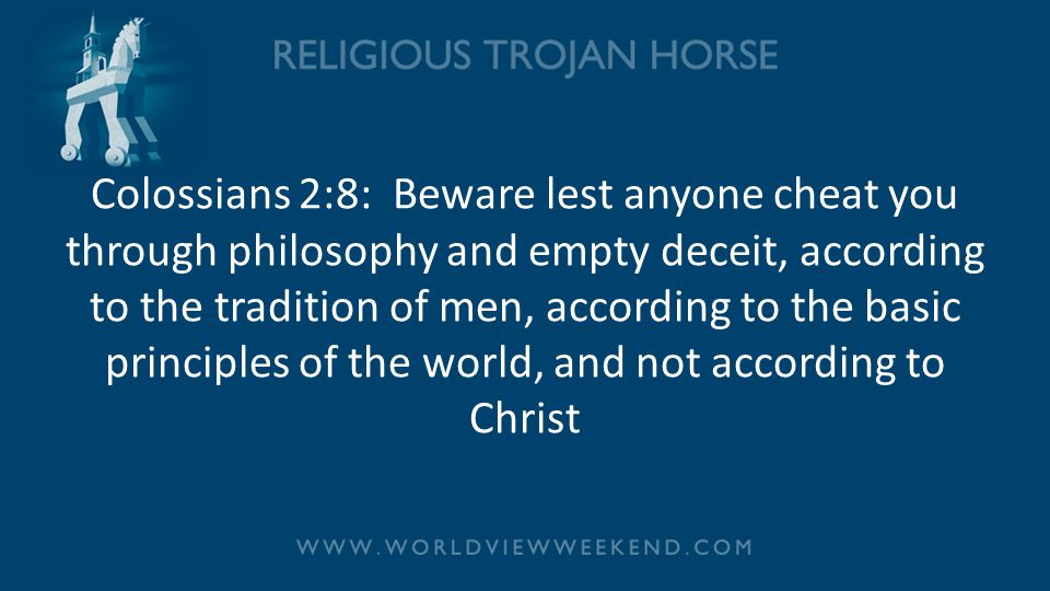 Colossians 2:8: Beware lest anyone cheat you through philosophy and empty deceit, according to the tradition of men, according to the basic principles of the world, and not according to Christ