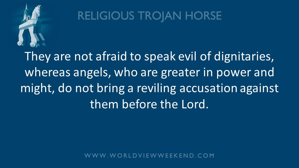 They are not afraid to speak evil of dignitaries, whereas angels, who are greater in power and might, do not bring a reviling accusation against them before the Lord.