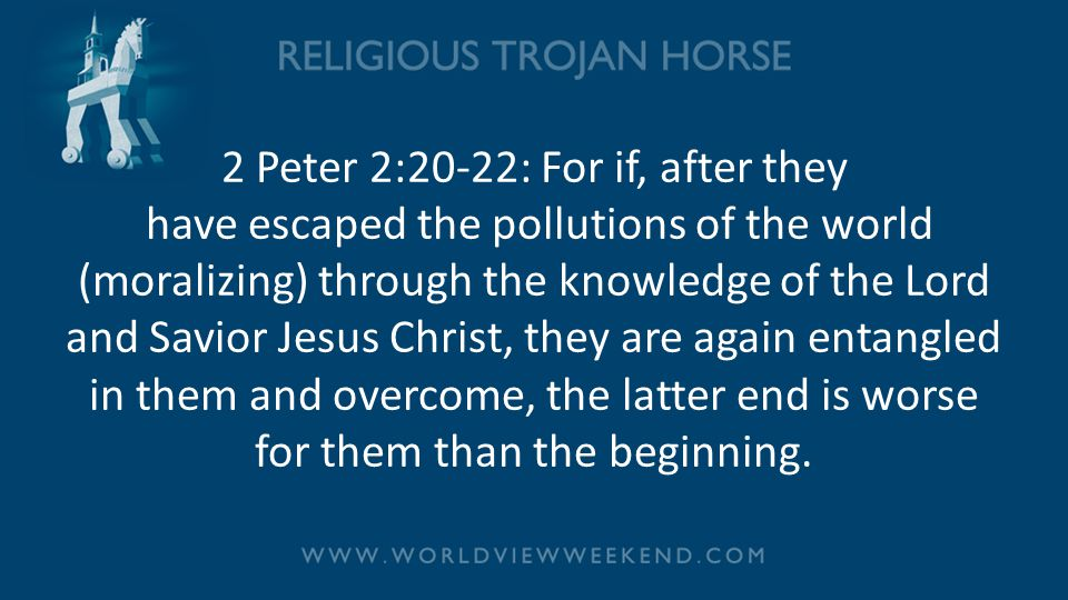 2 Peter 2:20-22: For if, after they have escaped the pollutions of the world (moralizing) through the knowledge of the Lord and Savior Jesus Christ, they are again entangled in them and overcome, the latter end is worse for them than the beginning.
