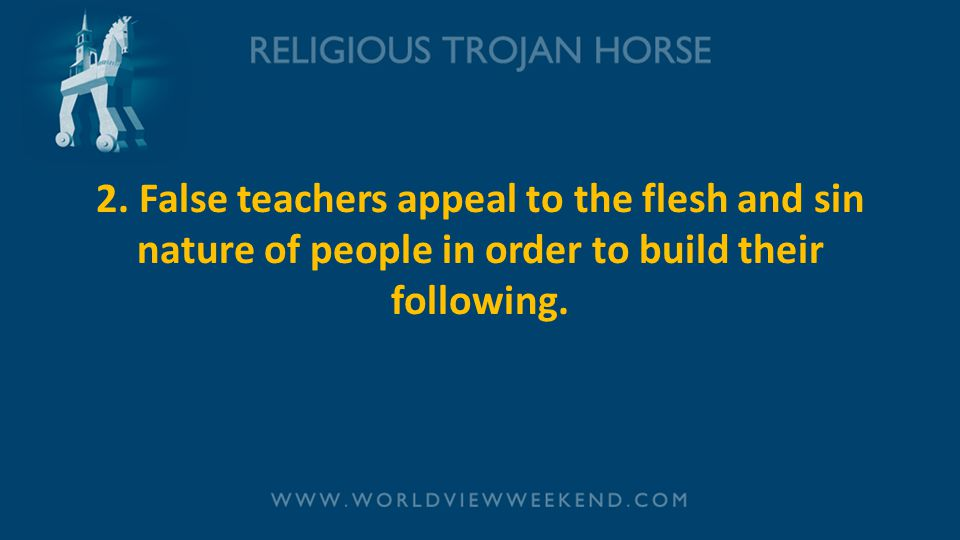 2. False teachers appeal to the flesh and sin nature of people in order to build their following.