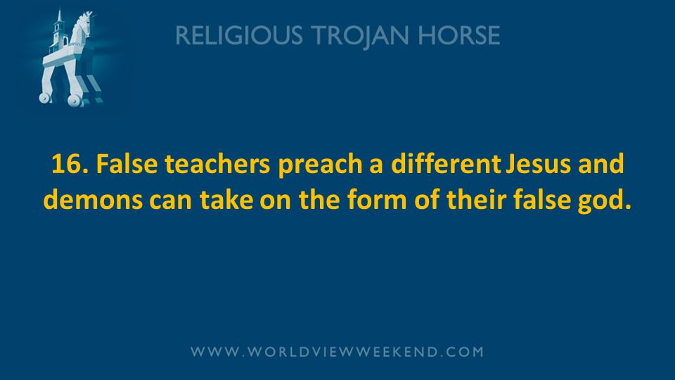 16. False teachers preach a different Jesus and demons can take on the form of their false god.