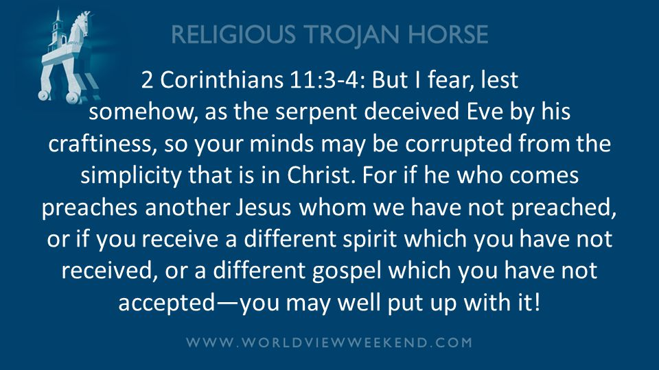 2 Corinthians 11:3-4: But I fear, lest somehow, as the serpent deceived Eve by his craftiness, so your minds may be corrupted from the simplicity that is in Christ.