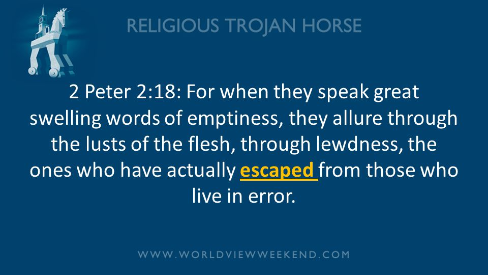 2 Peter 2:18: For when they speak great swelling words of emptiness, they allure through the lusts of the flesh, through lewdness, the ones who have actually escaped from those who live in error.