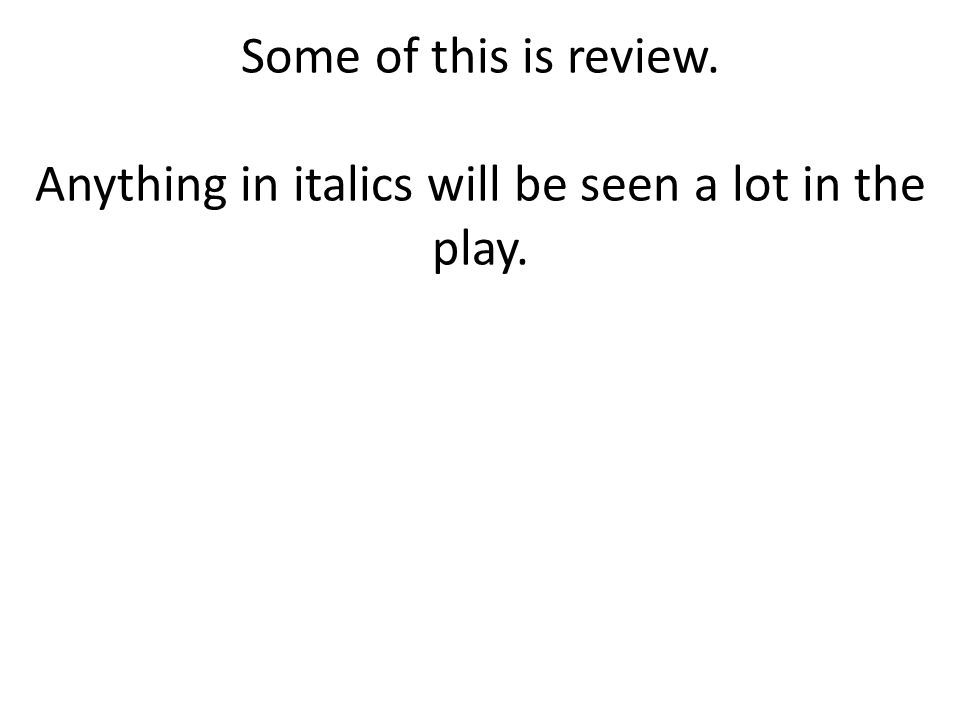Some of this is review. Anything in italics will be seen a lot in the play.