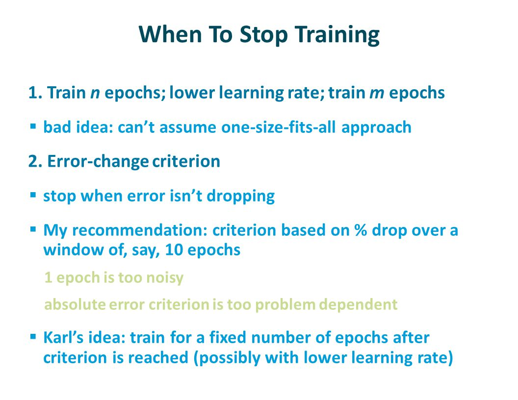 When To Stop Training 1. Train n epochs; lower learning rate; train m epochs. bad idea: can't assume one-size-fits-all approach.