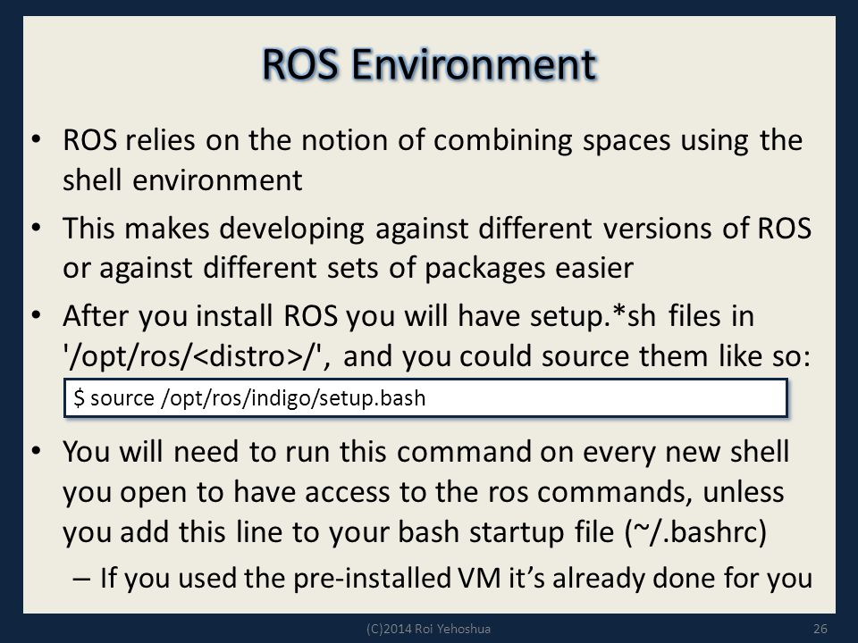 ROS Environment ROS relies on the notion of combining spaces using the shell environment.
