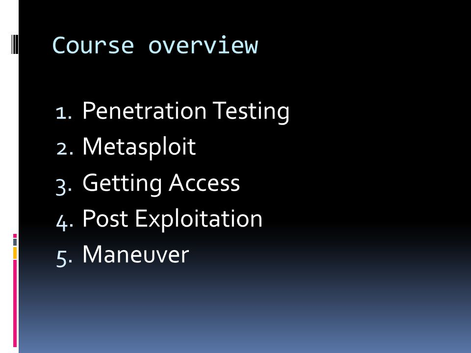 Course overview Penetration Testing Metasploit Getting Access Post Exploitation Maneuver