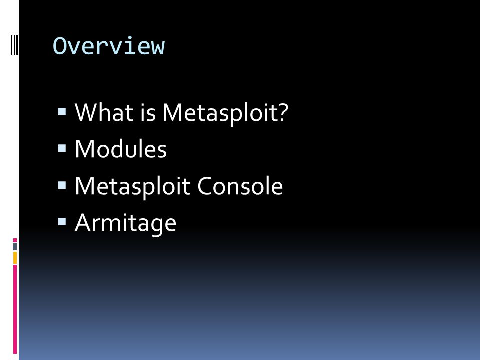 Overview What is Metasploit Modules Metasploit Console Armitage
