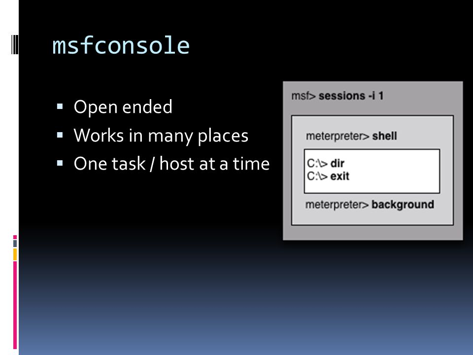 msfconsole Open ended Works in many places One task / host at a time