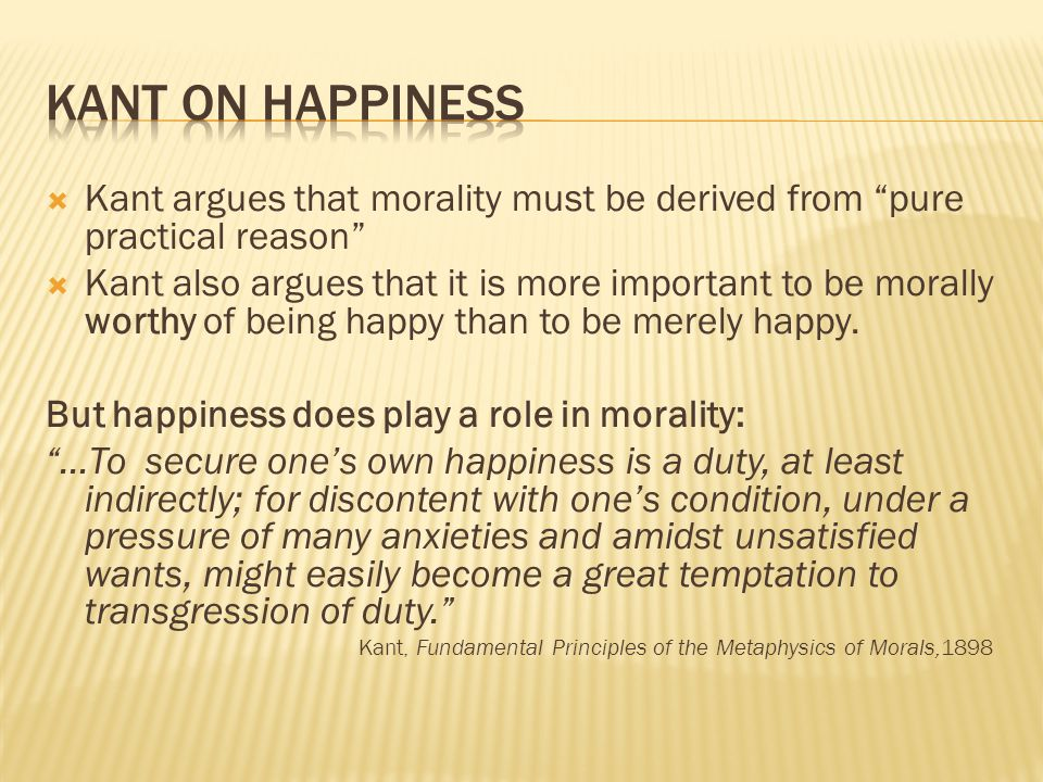 Kant on Happiness Kant argues that morality must be derived from pure practical reason