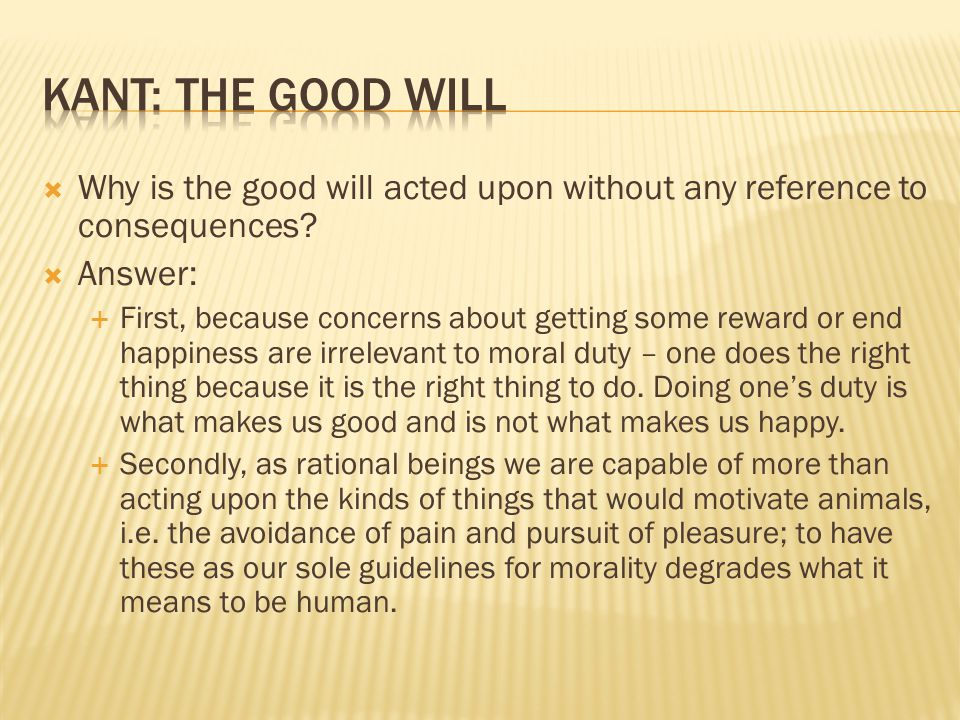 Kant: The Good Will Why is the good will acted upon without any reference to consequences Answer: