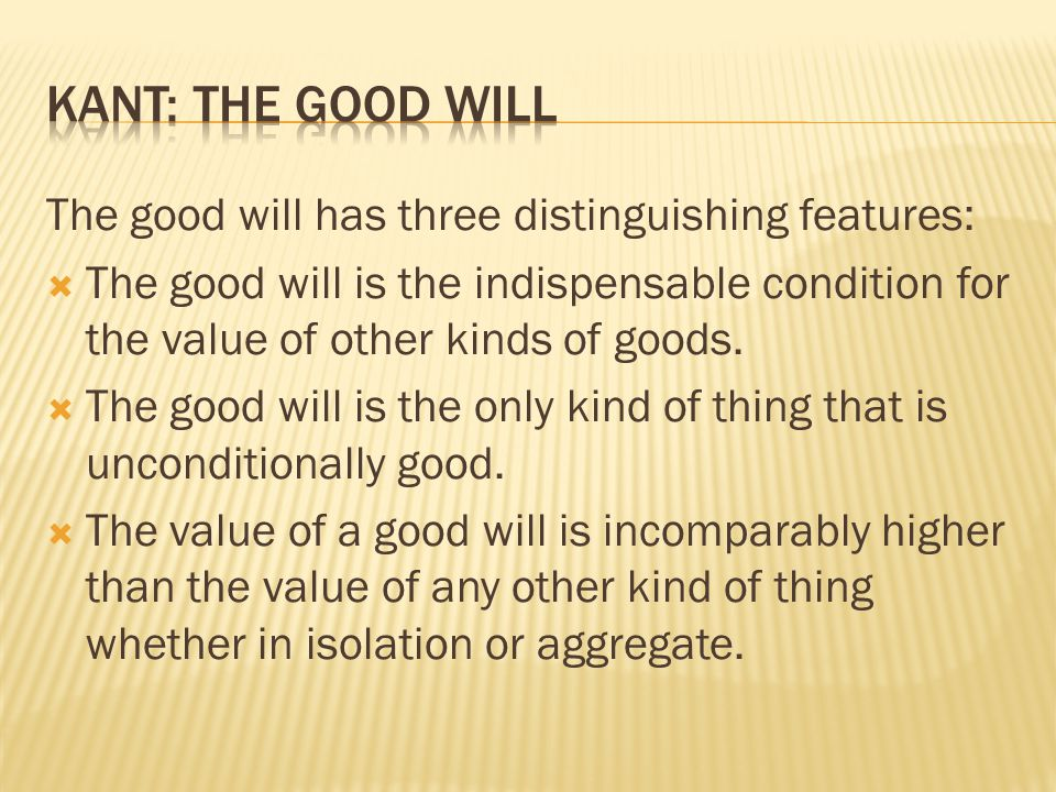 Kant: The Good Will The good will has three distinguishing features: