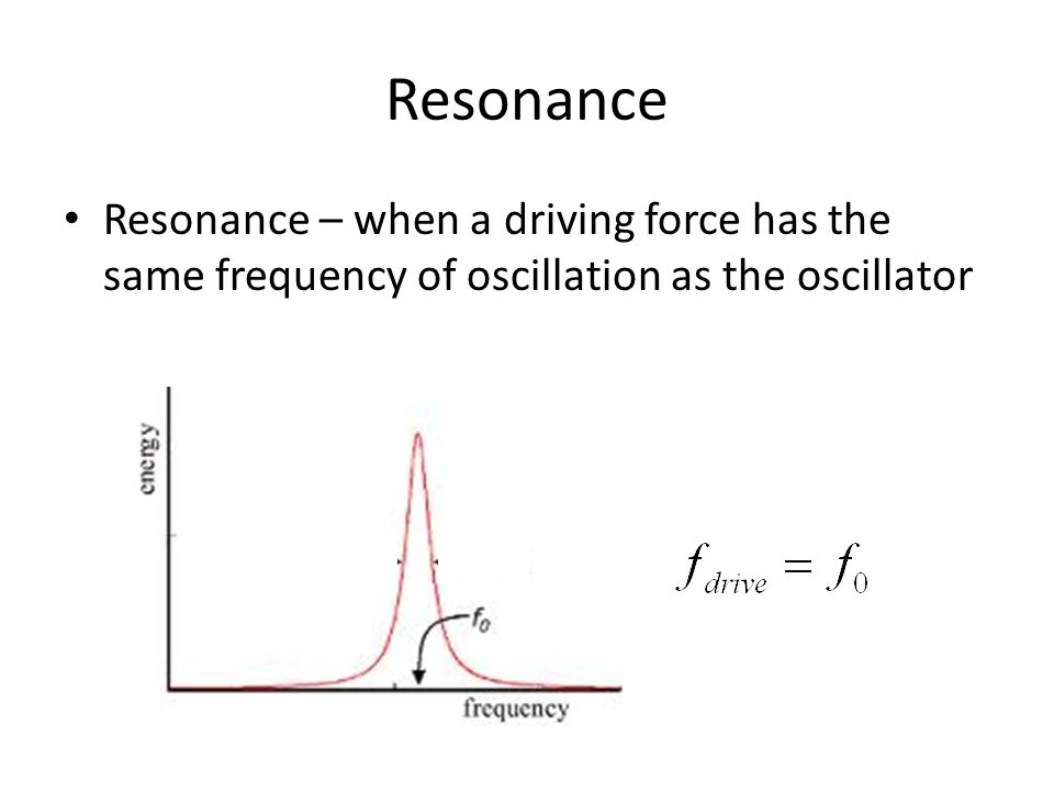 Resonance Resonance – when a driving force has the same frequency of oscillation as the oscillator