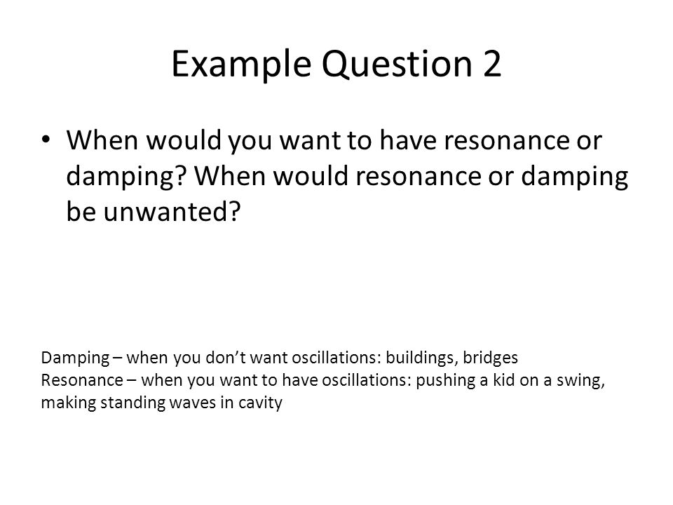 Example Question 2 When would you want to have resonance or damping When would resonance or damping be unwanted