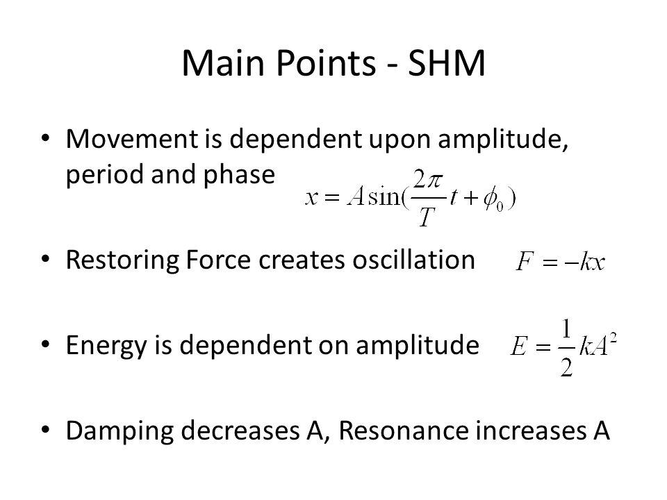 Main Points - SHM Movement is dependent upon amplitude, period and phase. Restoring Force creates oscillation.