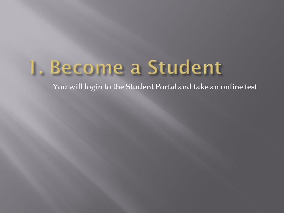 1. Become a Student You will login to the Student Portal and take an online test