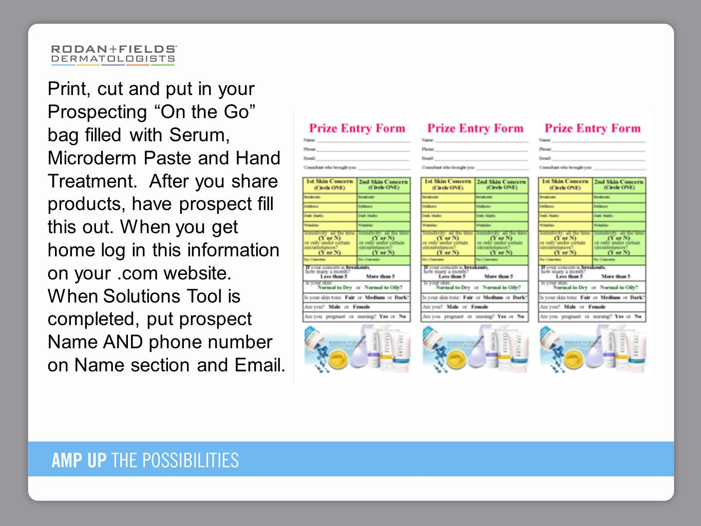 Print, cut and put in your Prospecting On the Go bag filled with Serum, Microderm Paste and Hand Treatment. After you share products, have prospect fill this out. When you get home log in this information on your .com website. When Solutions Tool is completed, put prospect Name AND phone number on Name section and Email.