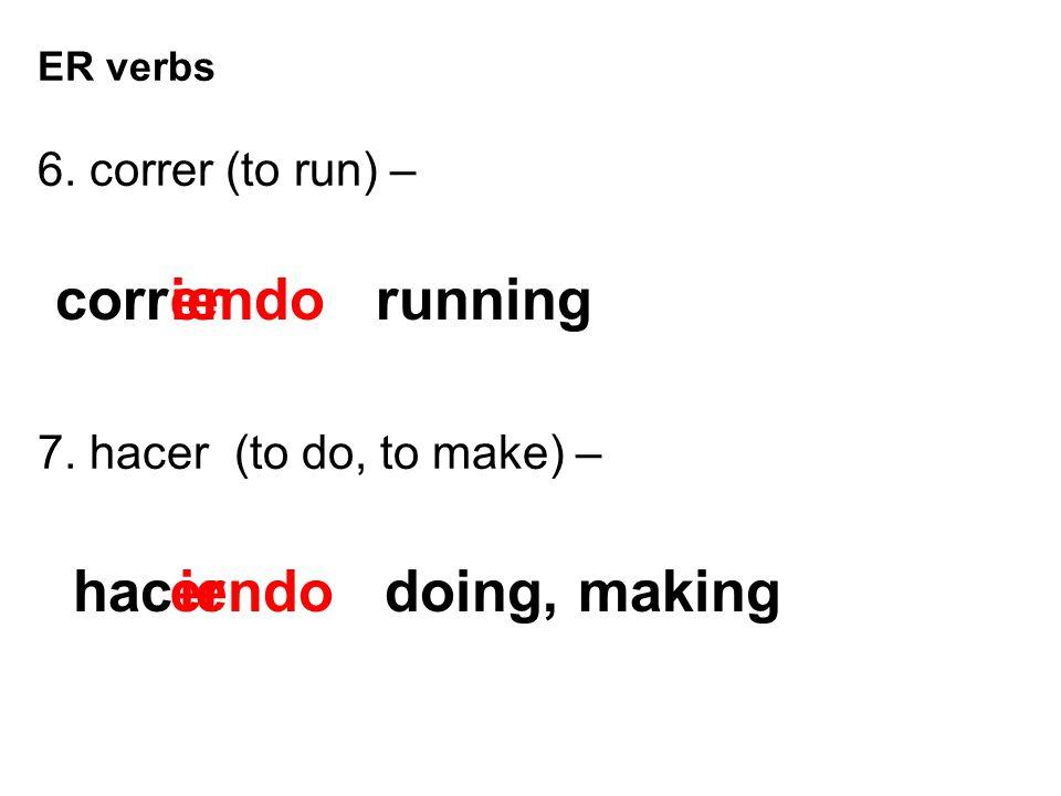 corr iendo running er hac er iendo doing, making 6. correr (to run) –