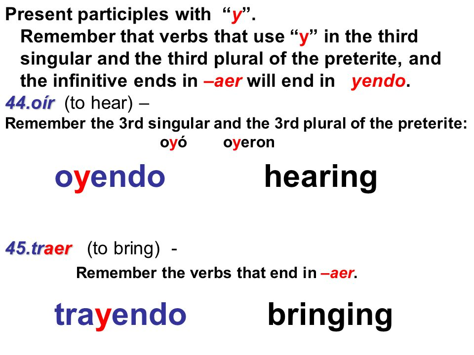 oyendo hearing trayendo bringing Present participles with y .
