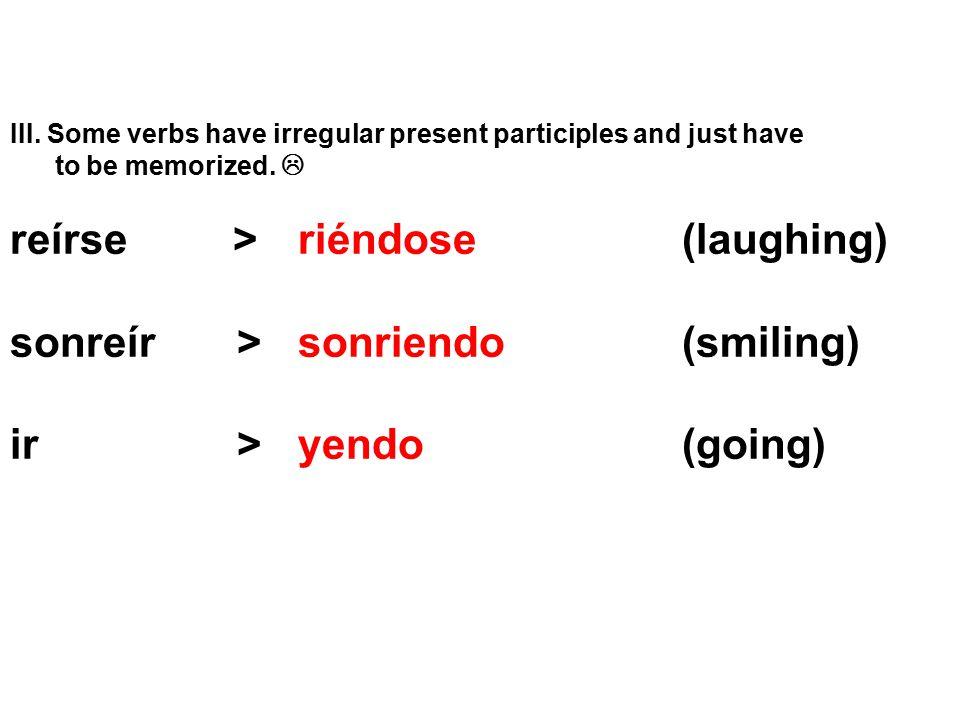 reírse > riéndose (laughing) sonreír > sonriendo (smiling)