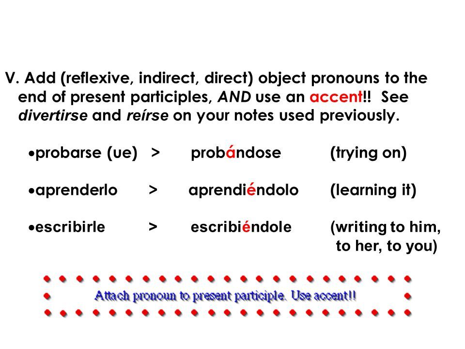 V. Add (reflexive, indirect, direct) object pronouns to the