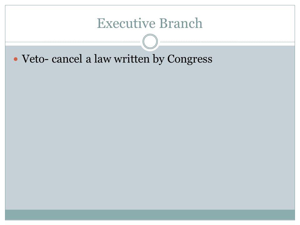 Executive Branch Veto- cancel a law written by Congress