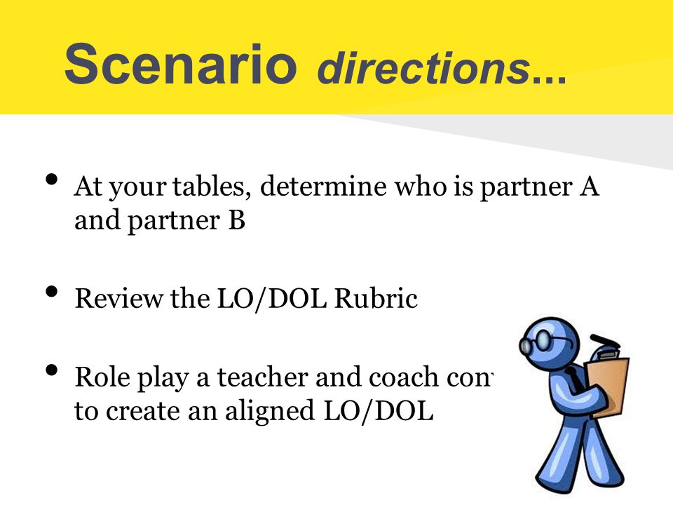 Scenario directions... At your tables, determine who is partner A and partner B. Review the LO/DOL Rubric.