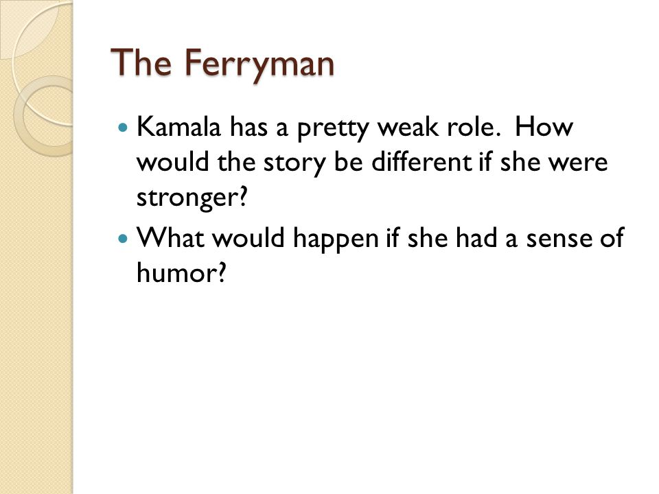 The Ferryman Kamala has a pretty weak role. How would the story be different if she were stronger