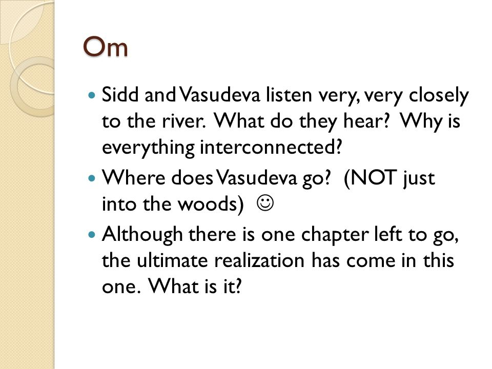 Om Sidd and Vasudeva listen very, very closely to the river. What do they hear Why is everything interconnected