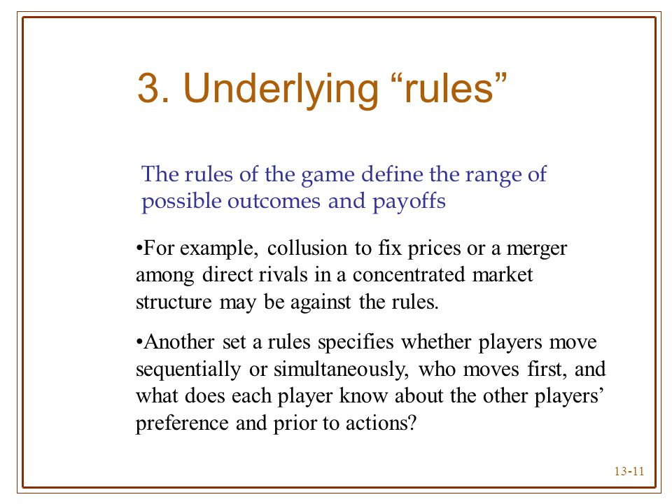 3. Underlying rules The rules of the game define the range of possible outcomes and payoffs.