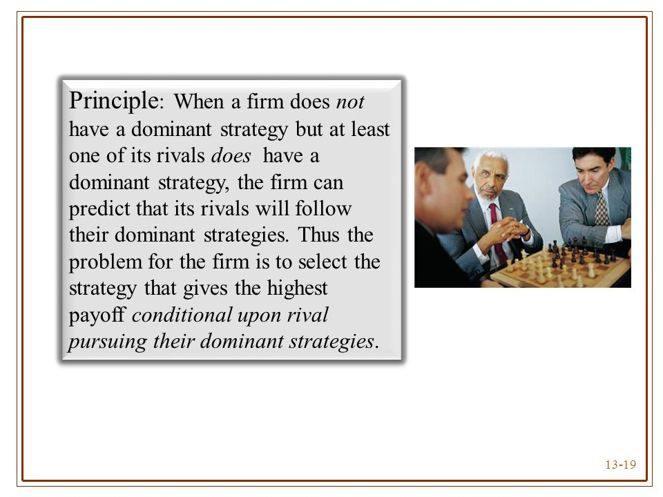 Principle: When a firm does not have a dominant strategy but at least one of its rivals does have a dominant strategy, the firm can predict that its rivals will follow their dominant strategies.