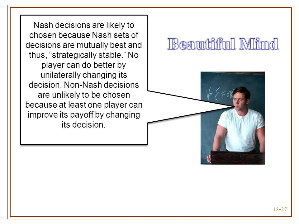 Nash decisions are likely to chosen because Nash sets of decisions are mutually best and thus, strategically stable. No player can do better by unilaterally changing its decision. Non-Nash decisions are unlikely to be chosen because at least one player can improve its payoff by changing its decision.