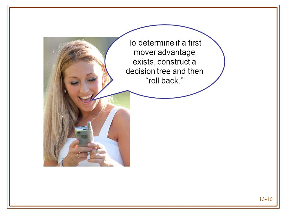 To determine if a first mover advantage exists, construct a decision tree and then roll back.