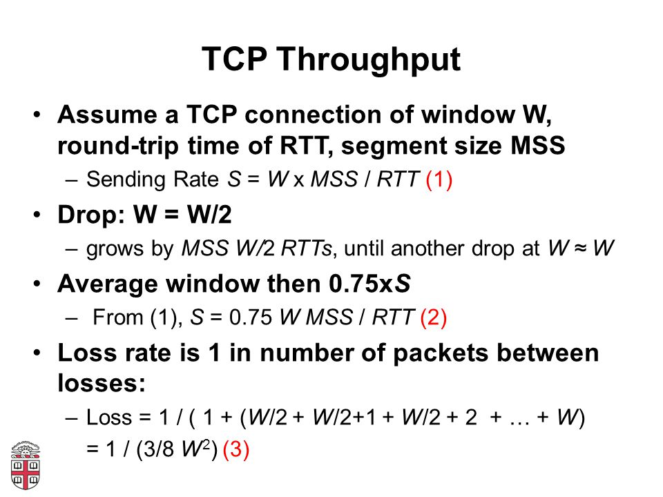 TCP Throughput Assume a TCP connection of window W, round-trip time of RTT, segment size MSS. Sending Rate S = W x MSS / RTT (1)