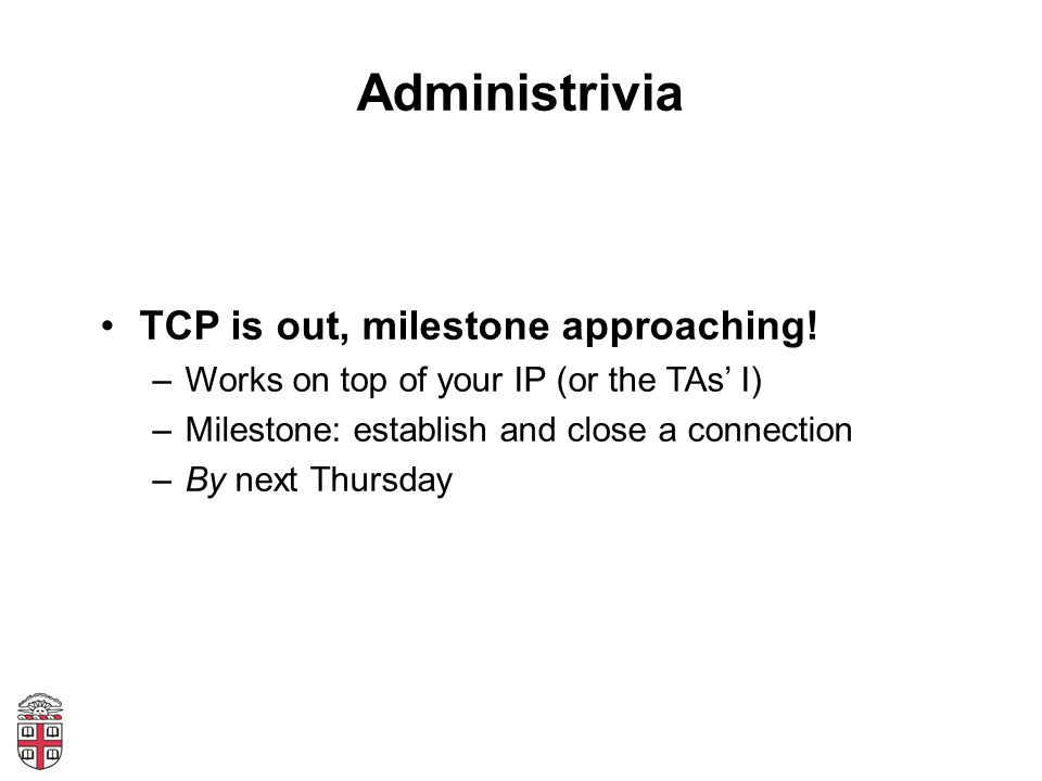 Administrivia TCP is out, milestone approaching!