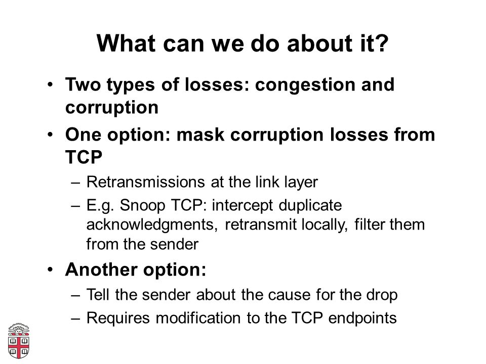 What can we do about it Two types of losses: congestion and corruption. One option: mask corruption losses from TCP.