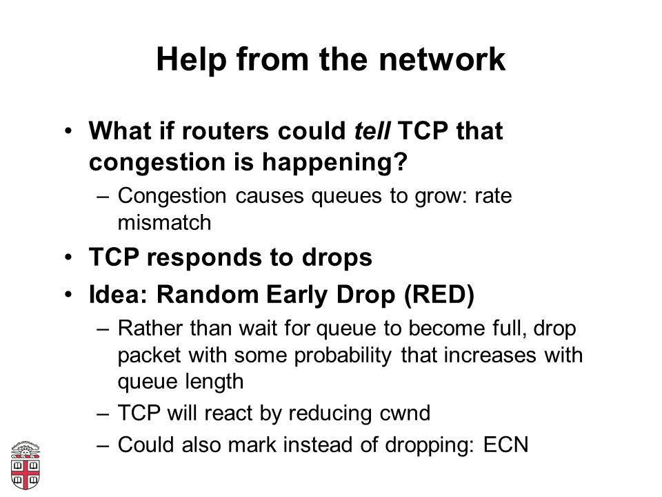 Help from the network What if routers could tell TCP that congestion is happening Congestion causes queues to grow: rate mismatch.
