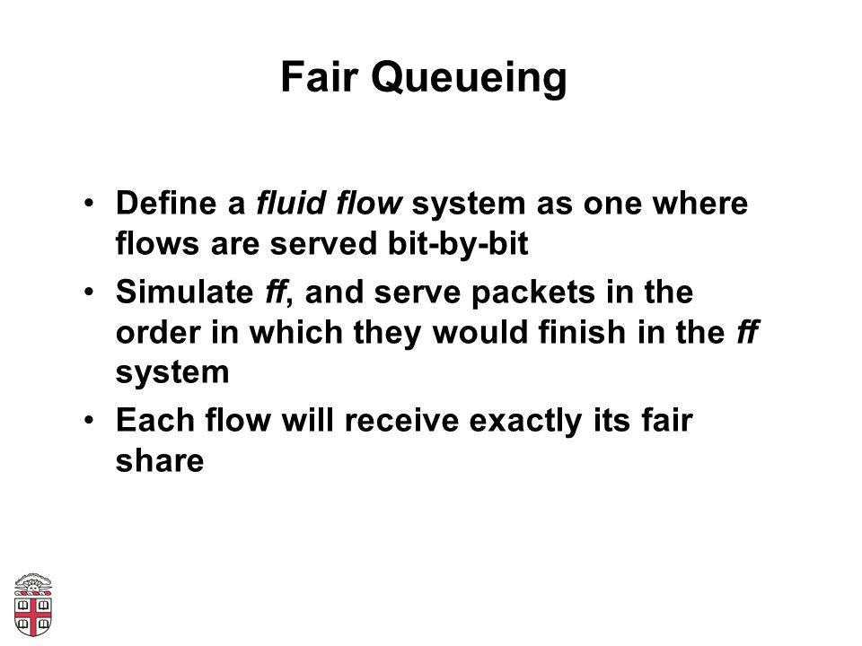 Fair Queueing Define a fluid flow system as one where flows are served bit-by-bit.
