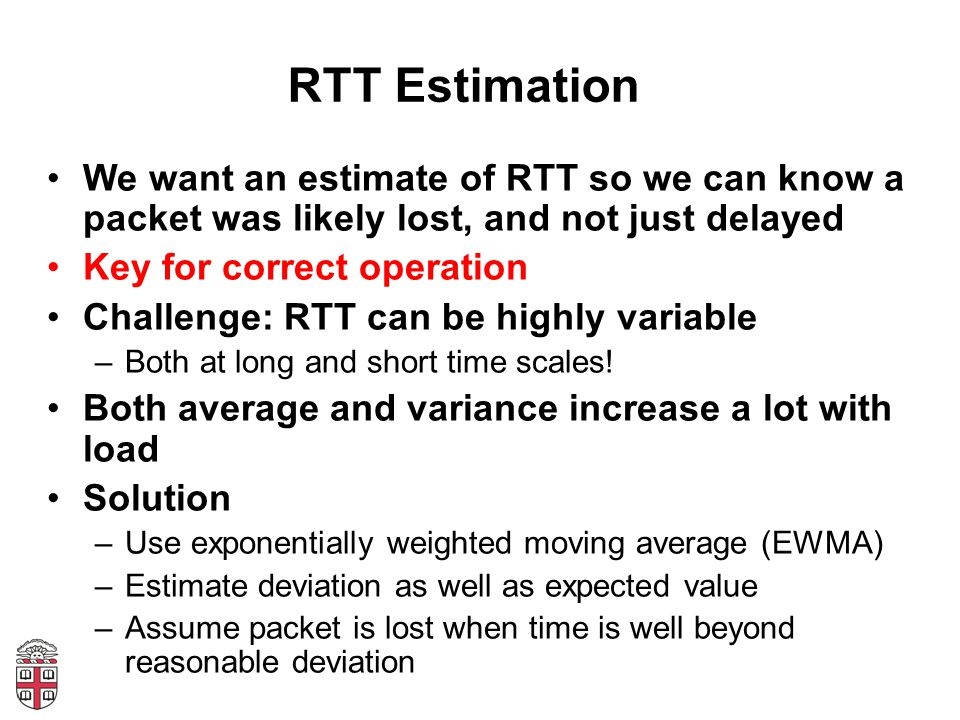 RTT Estimation We want an estimate of RTT so we can know a packet was likely lost, and not just delayed.