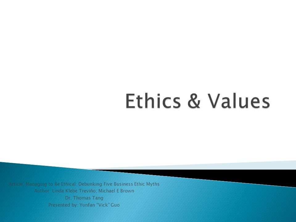 Ethics & Values Article: Managing to Be Ethical: Debunking Five Business Ethic Myths. Author: Linda Klebe Treviño; Michael E Brown.