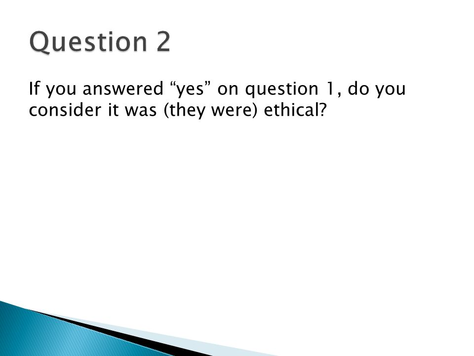 Question 2 If you answered yes on question 1, do you consider it was (they were) ethical