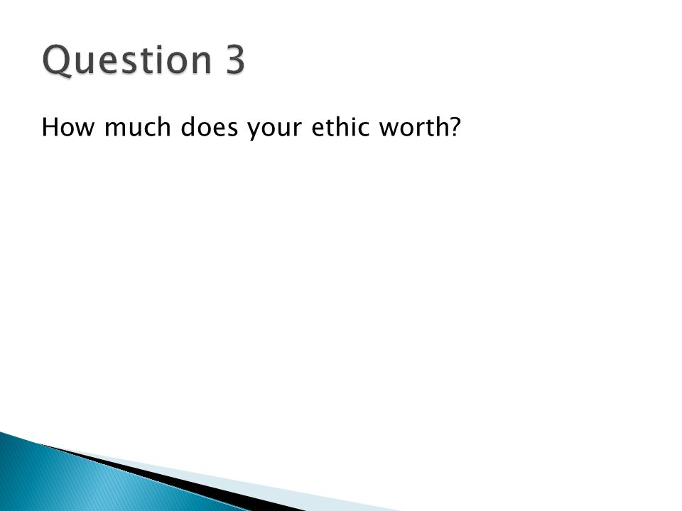 Question 3 How much does your ethic worth