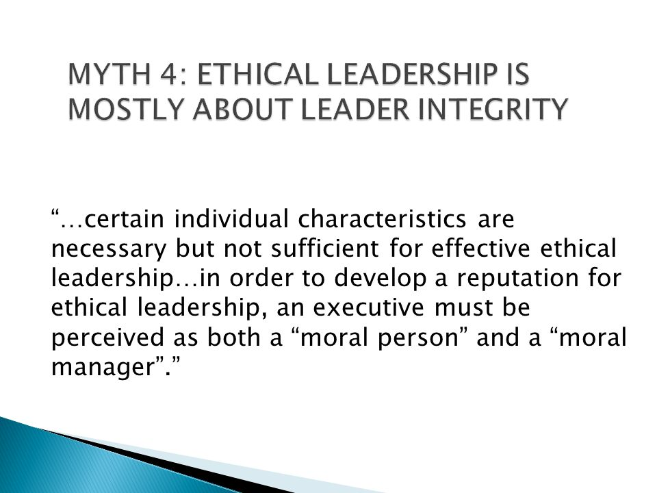 MYTH 4: ETHICAL LEADERSHIP IS MOSTLY ABOUT LEADER INTEGRITY