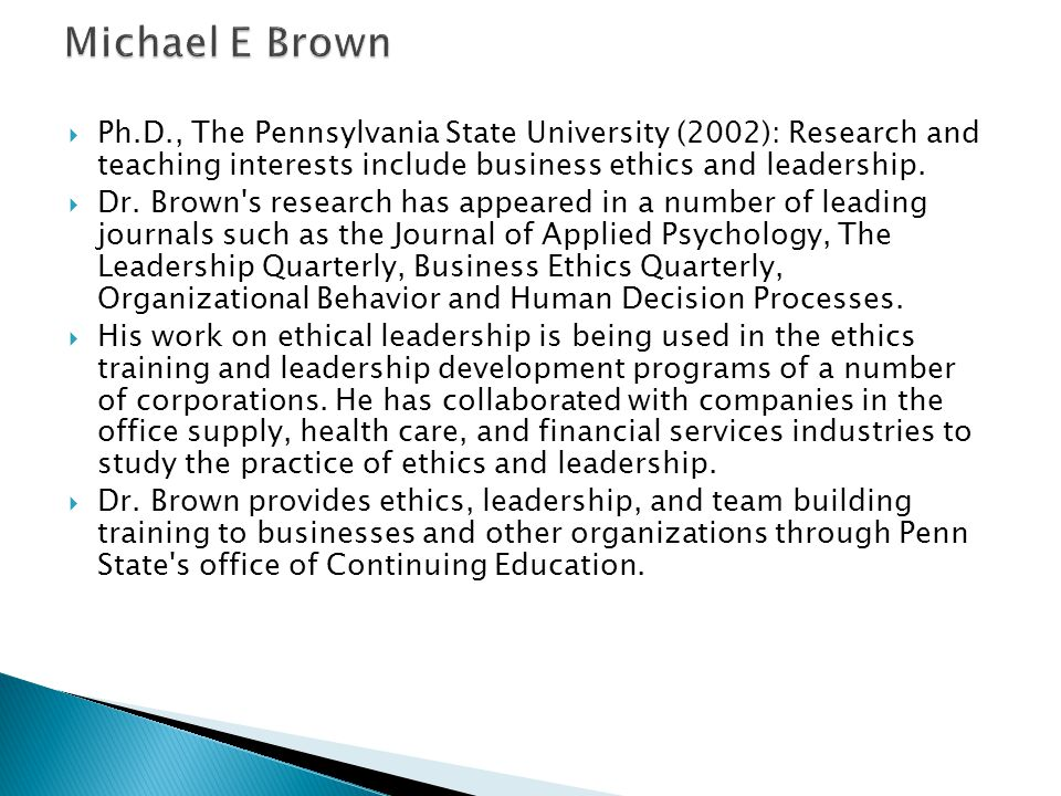 Michael E Brown Ph.D., The Pennsylvania State University (2002): Research and teaching interests include business ethics and leadership.