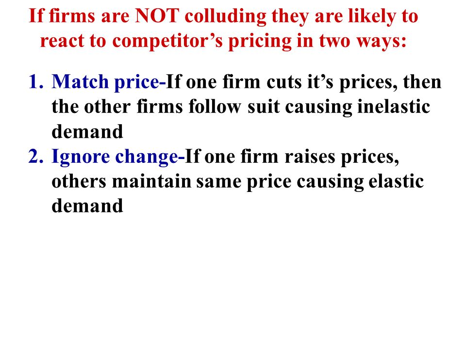 If firms are NOT colluding they are likely to react to competitor's pricing in two ways: